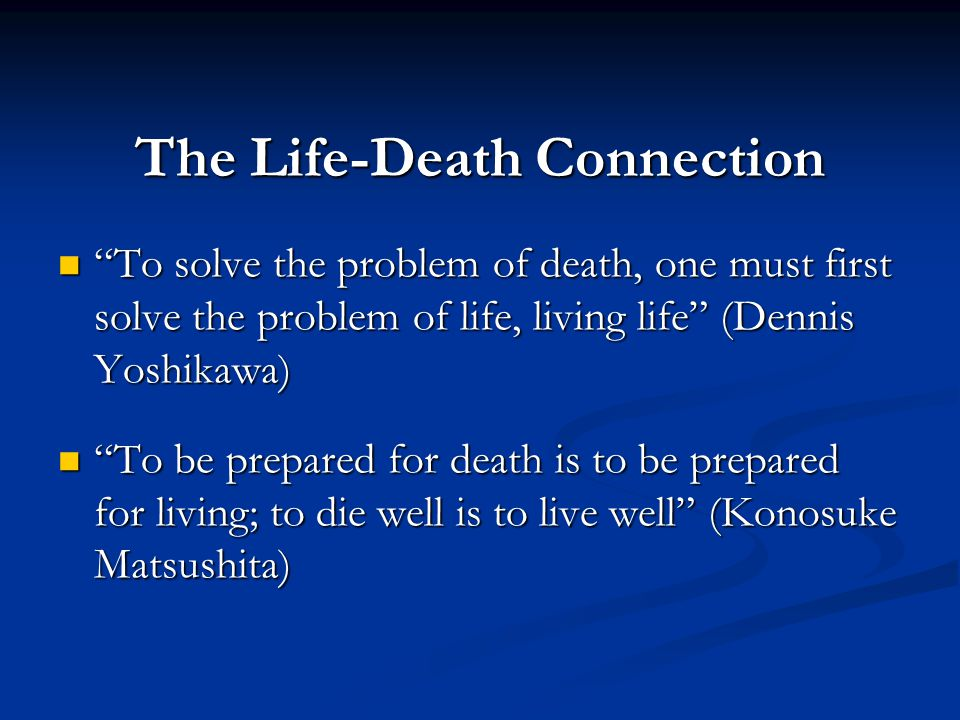 "The Life-Death Connection ""To solve the problem of death, one must first solve the problem of life, living life"" (Dennis Yoshikawa) ""To solve the prob"