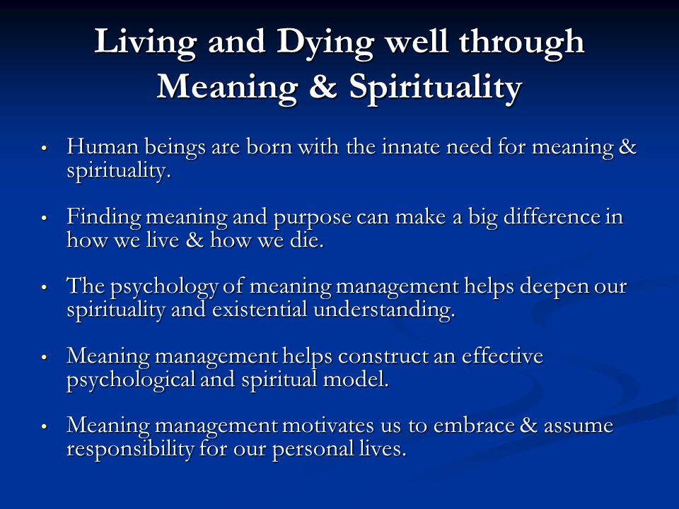 Living and Dying well through Meaning & Spirituality Human beings are born with the innate need for meaning & spirituality. Human beings are born with