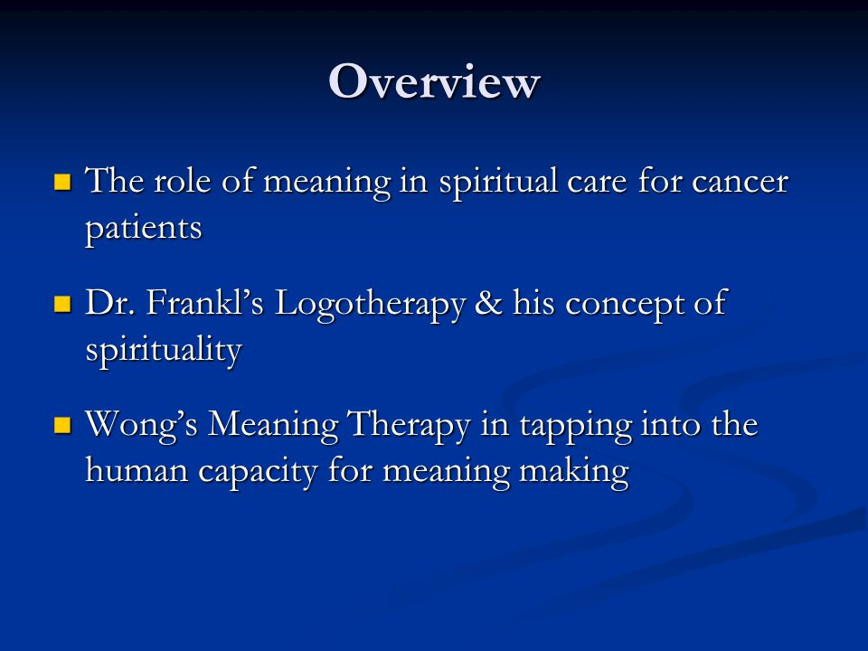 Overview The role of meaning in spiritual care for cancer patients The role of meaning in spiritual care for cancer patients Dr. Frankl's Logotherapy