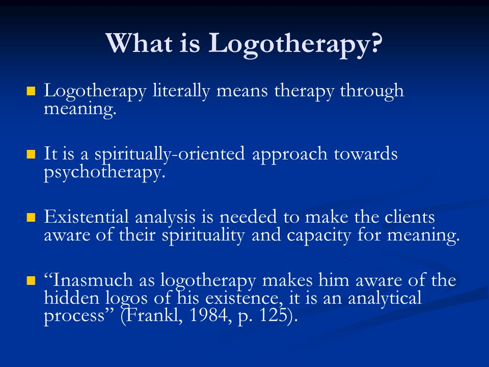 Logotherapy literally means therapy through meaning. It is a spiritually-oriented approach towards psychotherapy. Existential analysis is needed to ma