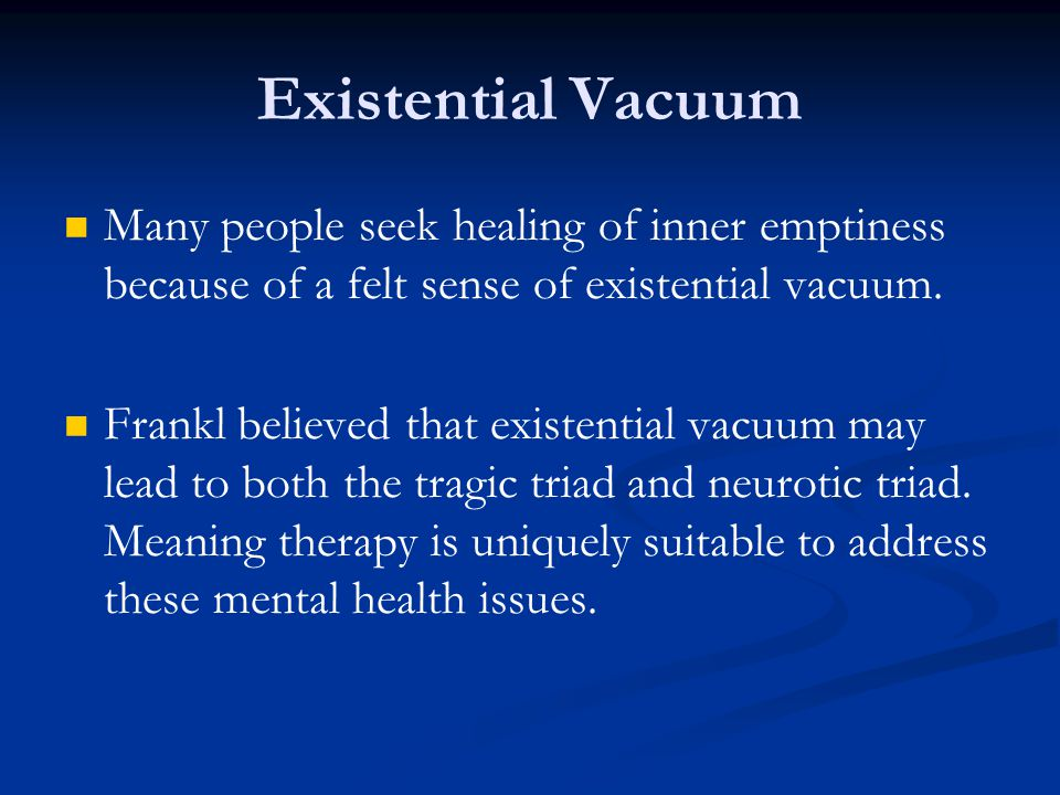 Many people seek healing of inner emptiness because of a felt sense of existential vacuum. Frankl believed that existential vacuum may lead to both th