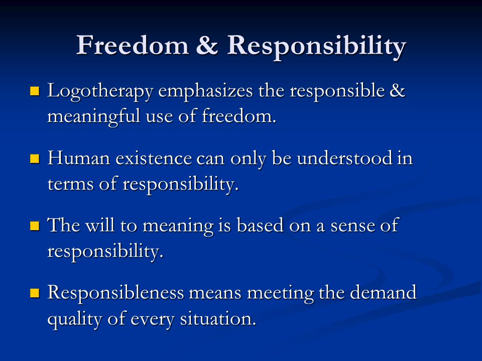 Freedom & Responsibility Logotherapy emphasizes the responsible & meaningful use of freedom.