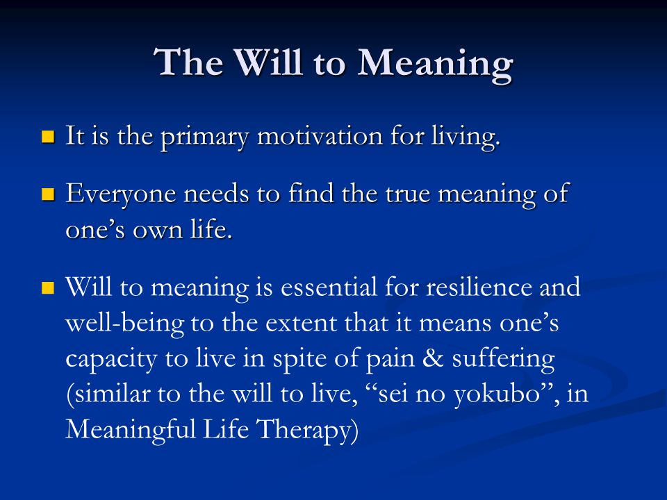 The Will to Meaning It is the primary motivation for living. It is the primary motivation for living. Everyone needs to find the true meaning of one's