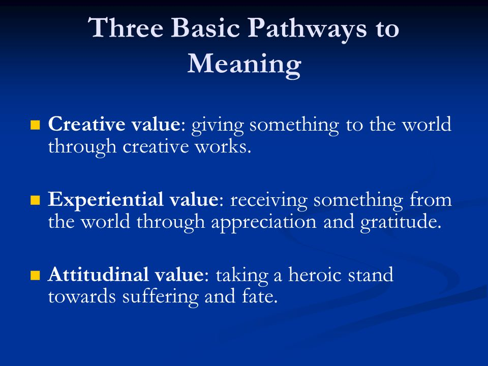 Creative value: giving something to the world through creative works. Experiential value: receiving something from the world through appreciation and