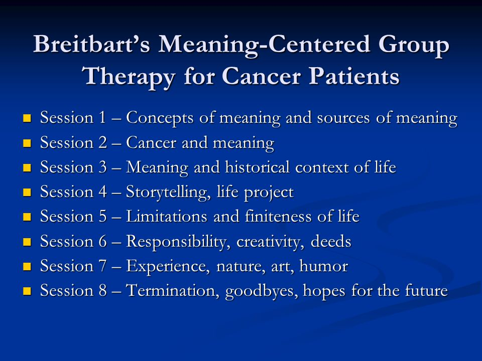 Breitbart's Meaning-Centered Group Therapy for Cancer Patients Session 1 – Concepts of meaning and sources of meaning Session 1 – Concepts of meaning