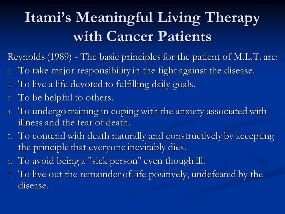Itami's Meaningful Living Therapy with Cancer Patients Reynolds (1989) - The basic principles for the patient of M.L.T. are: 1. To take major responsi