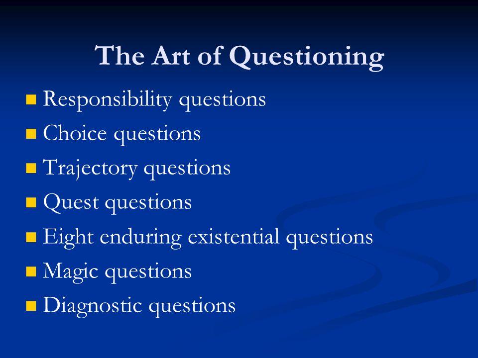 Responsibility questions Choice questions Trajectory questions Quest questions Eight enduring existential questions Magic questions Diagnostic questions The Art of Questioning