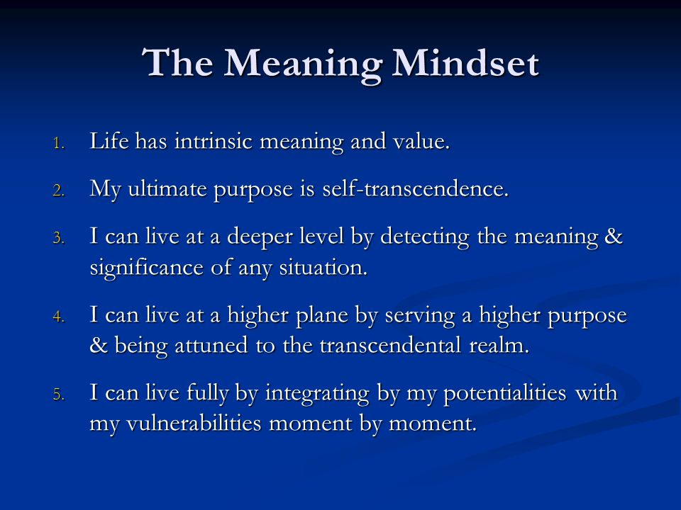 The Meaning Mindset 1. Life has intrinsic meaning and value. 2. My ultimate purpose is self-transcendence. 3. I can live at a deeper level by detectin