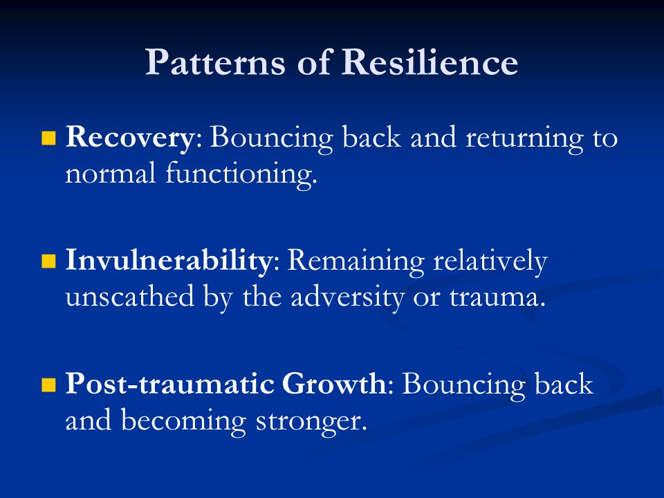 Recovery: Bouncing back and returning to normal functioning. Invulnerability: Remaining relatively unscathed by the adversity or trauma. Post-traumati