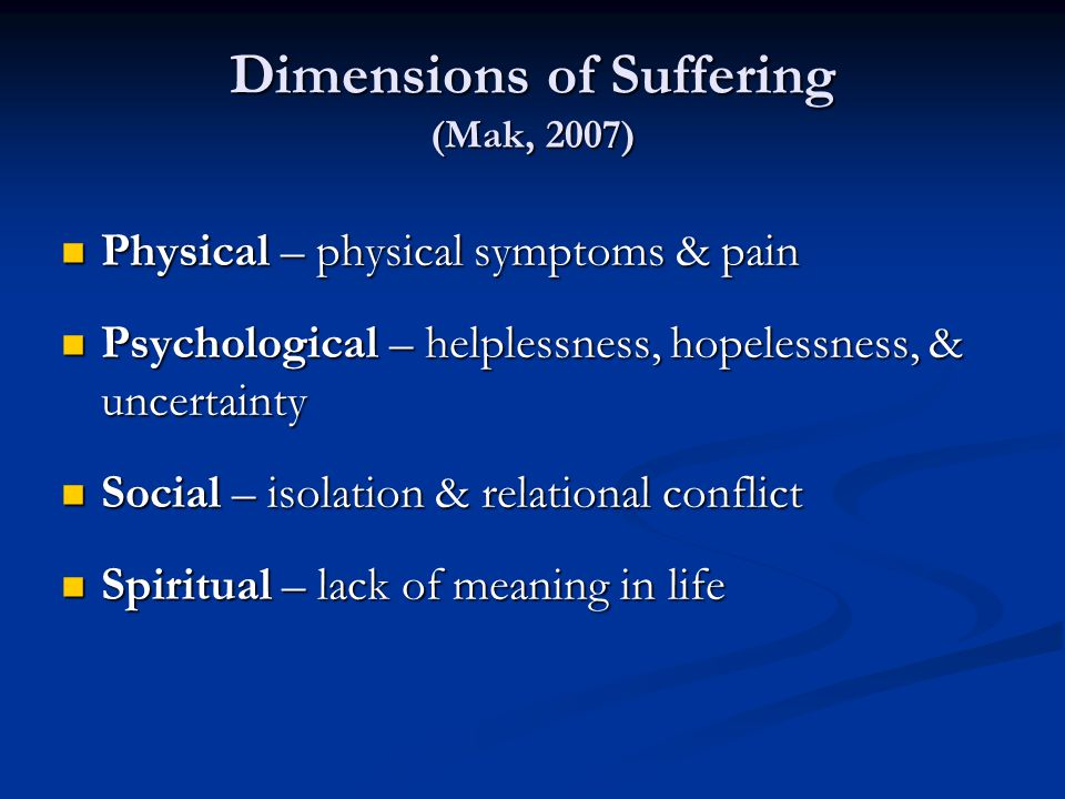 Dimensions of Suffering (Mak, 2007) Physical – physical symptoms & pain Physical – physical symptoms & pain Psychological – helplessness, hopelessness