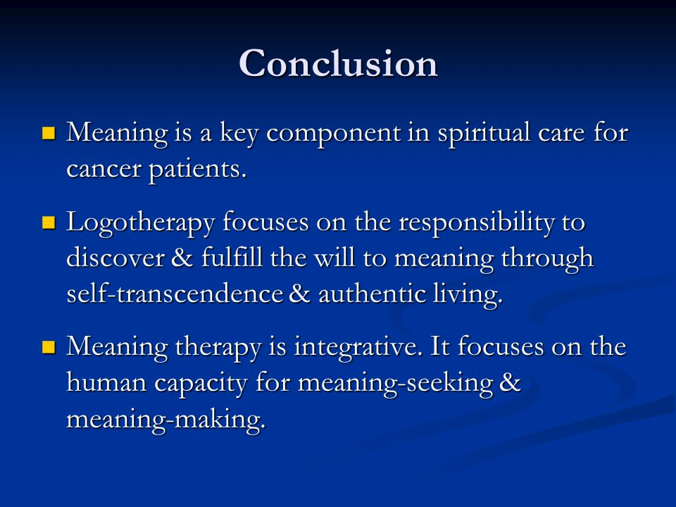 Conclusion Meaning is a key component in spiritual care for cancer patients. Meaning is a key component in spiritual care for cancer patients. Logothe