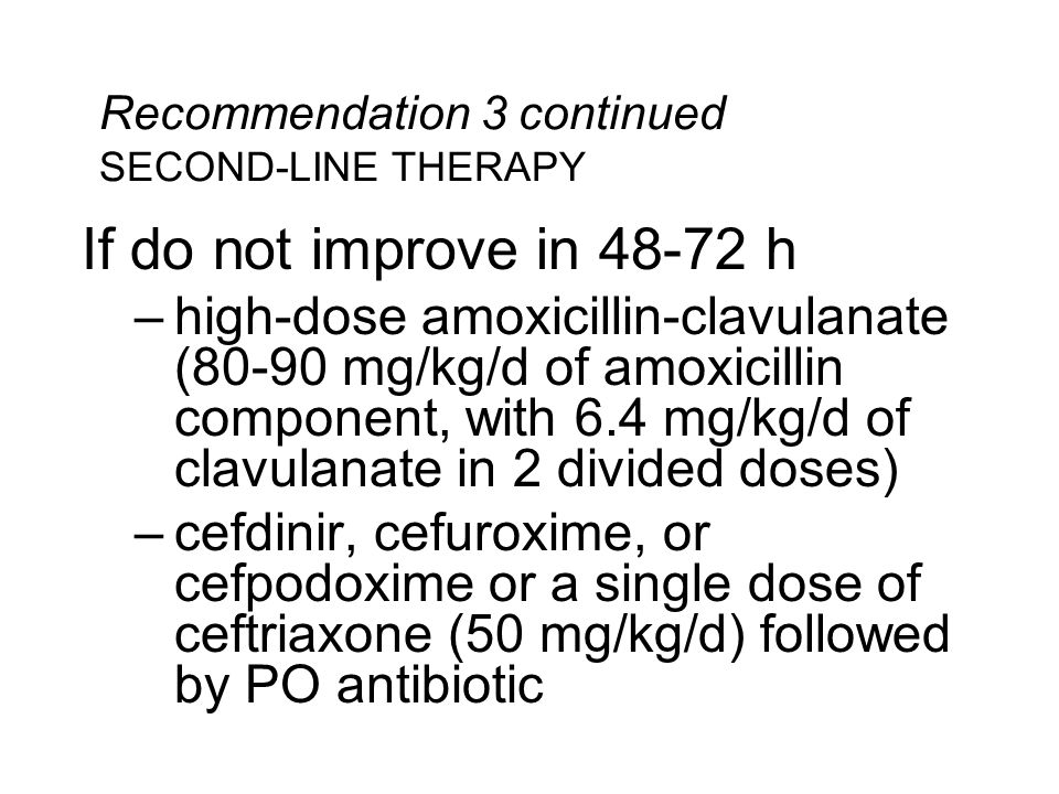 Recommendation 3 continued SECOND-LINE THERAPY If do not improve in 48-72 h –high-dose amoxicillin-clavulanate (80-90 mg/kg/d of amoxicillin component, with 6.4 mg/kg/d of clavulanate in 2 divided doses) –cefdinir, cefuroxime, or cefpodoxime or a single dose of ceftriaxone (50 mg/kg/d) followed by PO antibiotic