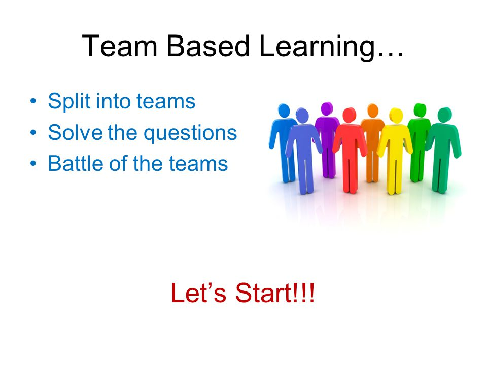 Team Based Learning… Split into teams Solve the questions Battle of the teams Let's Start!!!