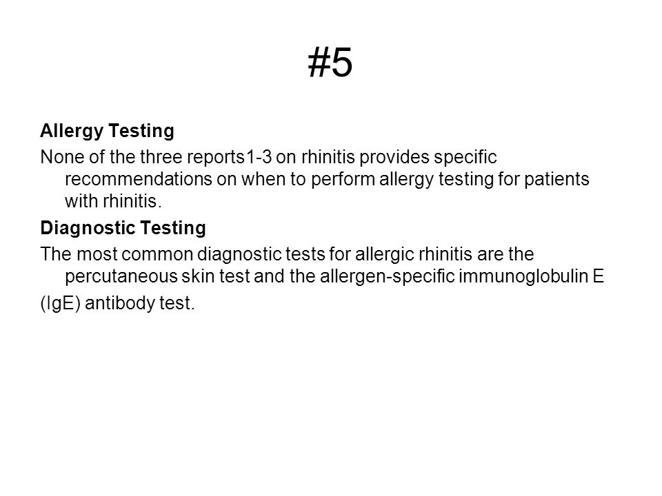 #5 Allergy Testing None of the three reports1-3 on rhinitis provides specific recommendations on when to perform allergy testing for patients with rhinitis.