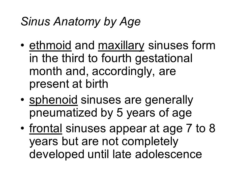 Sinus Anatomy by Age ethmoid and maxillary sinuses form in the third to fourth gestational month and, accordingly, are present at birth sphenoid sinuses are generally pneumatized by 5 years of age frontal sinuses appear at age 7 to 8 years but are not completely developed until late adolescence