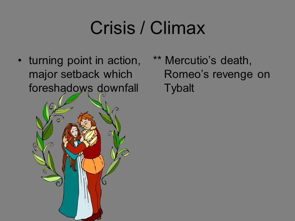 Crisis / Climax turning point in action, major setback which foreshadows downfall ** Mercutio's death, Romeo's revenge on Tybalt
