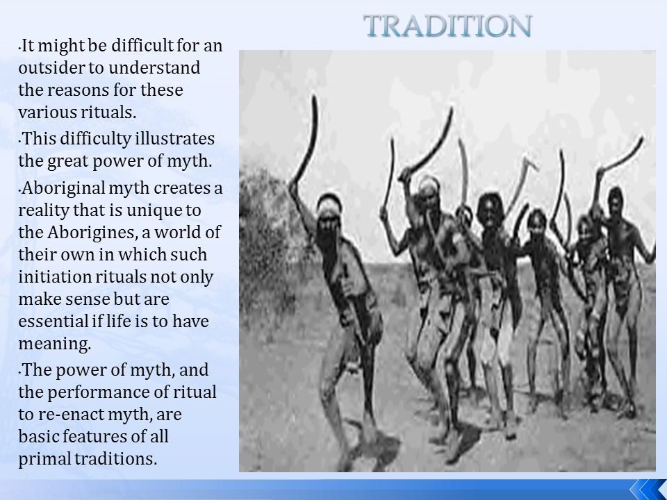 It might be difficult for an outsider to understand the reasons for these various rituals. This difficulty illustrates the great power of myth. Aborig