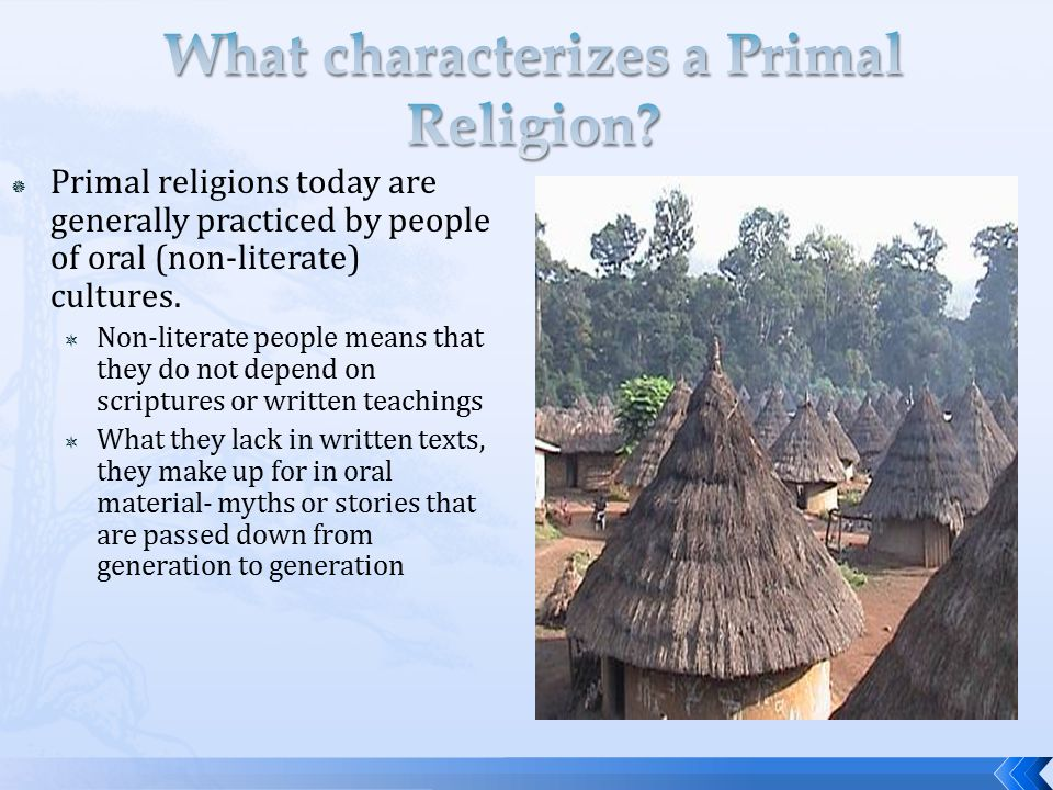  Primal religions tend to be traditions practiced by  Tribal peoples who live in villages  BUT, they are also practiced by city dwellers such as  Modern Yoruba  Ancient Aztecs