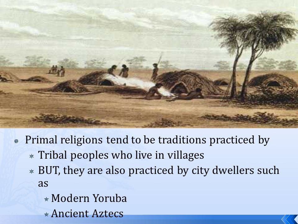  Primal religions tend to be traditions practiced by  Tribal peoples who live in villages  BUT, they are also practiced by city dwellers such as 