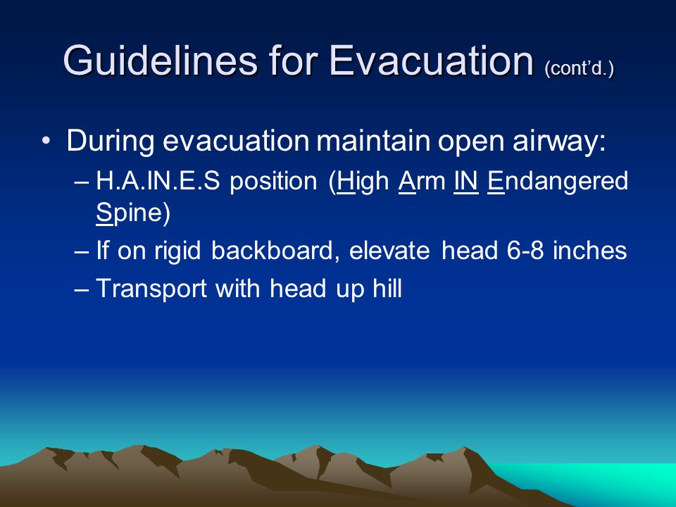 Guidelines for Evacuation (cont'd.) During evacuation maintain open airway: –H.A.IN.E.S position (High Arm IN Endangered Spine) –If on rigid backboard, elevate head 6-8 inches –Transport with head up hill