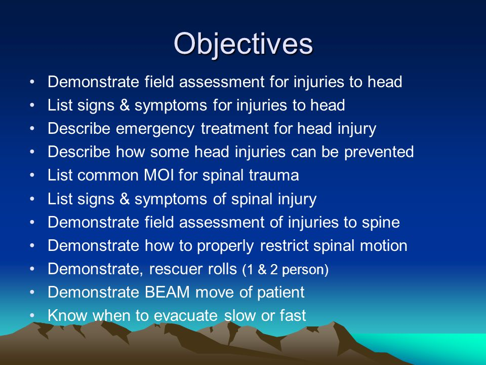 Objectives Demonstrate field assessment for injuries to head List signs & symptoms for injuries to head Describe emergency treatment for head injury Describe how some head injuries can be prevented List common MOI for spinal trauma List signs & symptoms of spinal injury Demonstrate field assessment of injuries to spine Demonstrate how to properly restrict spinal motion Demonstrate, rescuer rolls (1 & 2 person) Demonstrate BEAM move of patient Know when to evacuate slow or fast