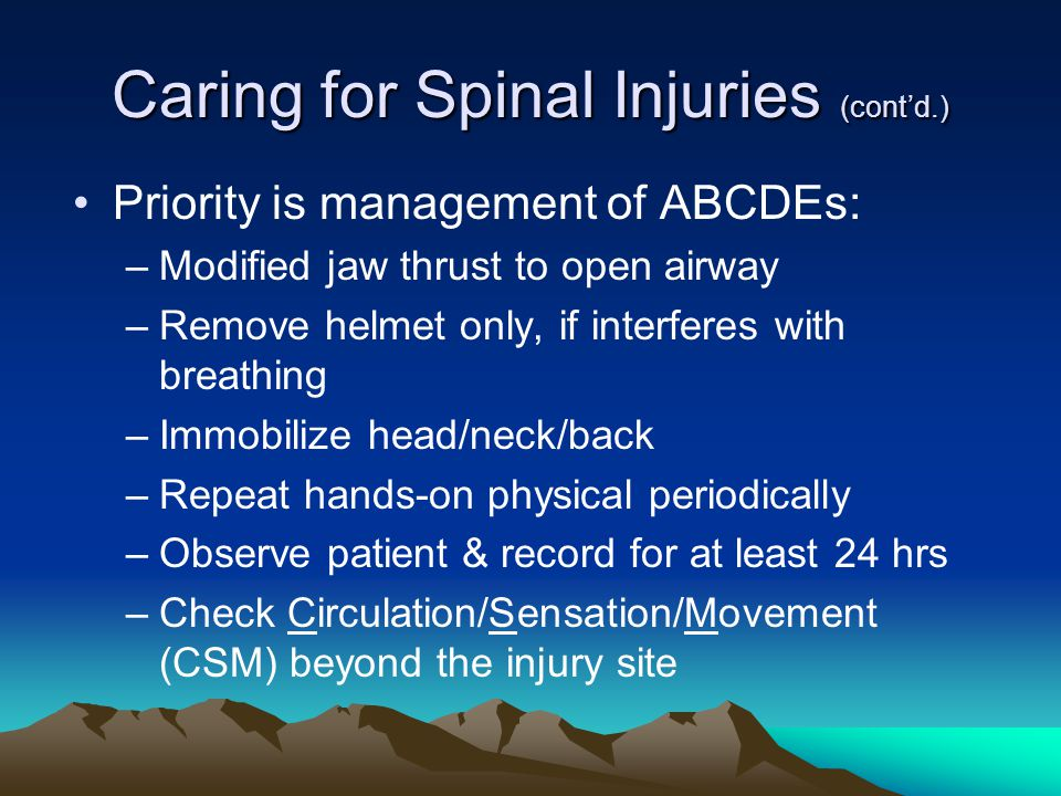 Caring for Spinal Injuries (cont'd.) Priority is management of ABCDEs: –Modified jaw thrust to open airway –Remove helmet only, if interferes with breathing –Immobilize head/neck/back –Repeat hands-on physical periodically –Observe patient & record for at least 24 hrs –Check Circulation/Sensation/Movement (CSM) beyond the injury site