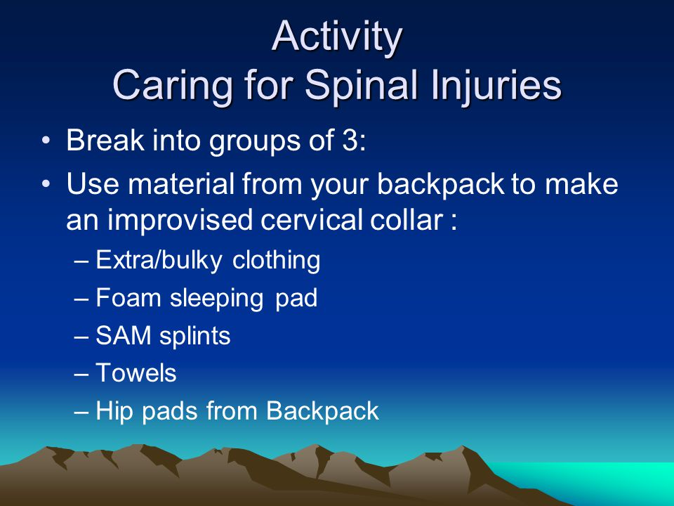 Activity Caring for Spinal Injuries Break into groups of 3: Use material from your backpack to make an improvised cervical collar : –Extra/bulky clothing –Foam sleeping pad –SAM splints –Towels –Hip pads from Backpack