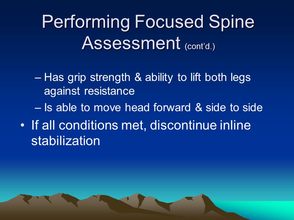 Performing Focused Spine Assessment (cont'd.) –Has grip strength & ability to lift both legs against resistance –Is able to move head forward & side to side If all conditions met, discontinue inline stabilization