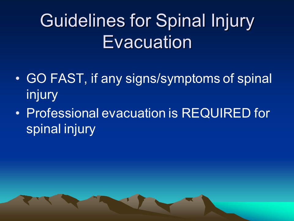 Guidelines for Spinal Injury Evacuation GO FAST, if any signs/symptoms of spinal injury Professional evacuation is REQUIRED for spinal injury