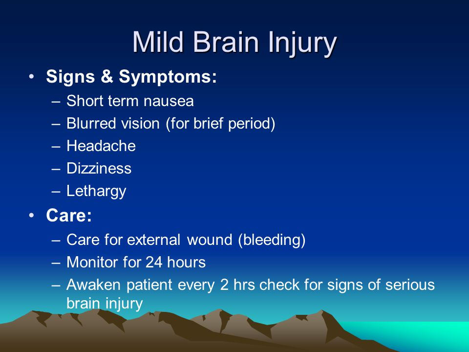 Mild Brain Injury Signs & Symptoms: –Short term nausea –Blurred vision (for brief period) –Headache –Dizziness –Lethargy Care: –Care for external wound (bleeding) –Monitor for 24 hours –Awaken patient every 2 hrs check for signs of serious brain injury