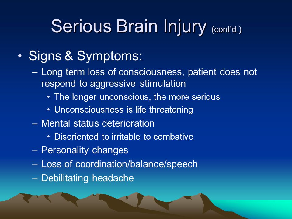 Serious Brain Injury (cont'd.) Signs & Symptoms: –Long term loss of consciousness, patient does not respond to aggressive stimulation The longer unconscious, the more serious Unconsciousness is life threatening –Mental status deterioration Disoriented to irritable to combative –Personality changes –Loss of coordination/balance/speech –Debilitating headache