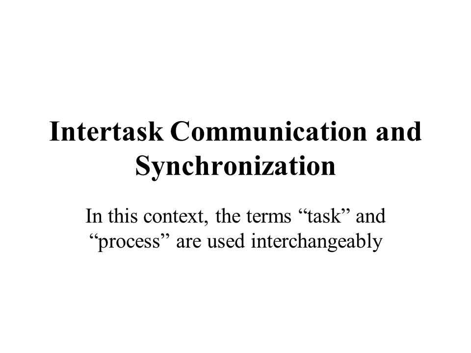Intertask Communication and Synchronization In this context, the terms task and process are used interchangeably