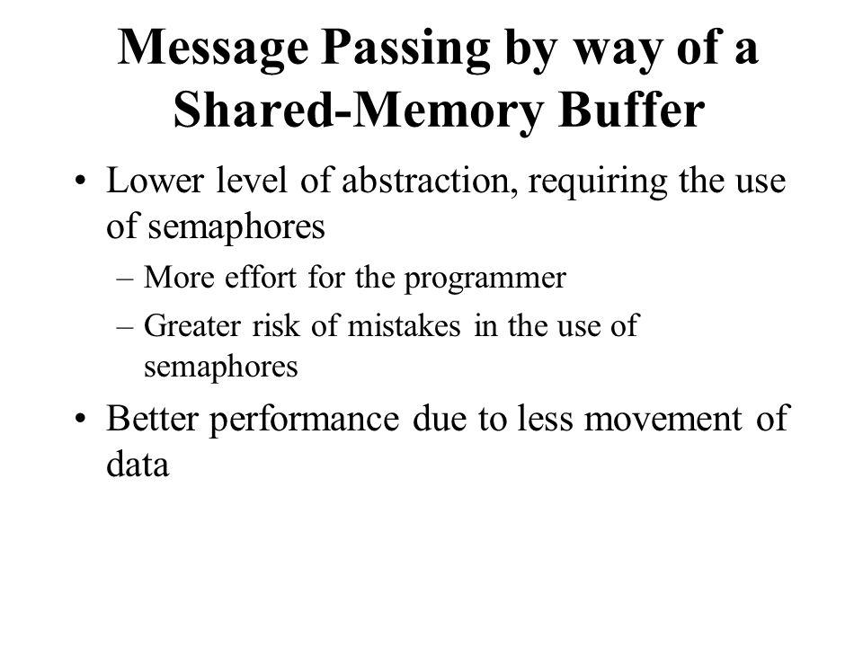 Message Passing by way of a Shared-Memory Buffer Lower level of abstraction, requiring the use of semaphores –More effort for the programmer –Greater risk of mistakes in the use of semaphores Better performance due to less movement of data