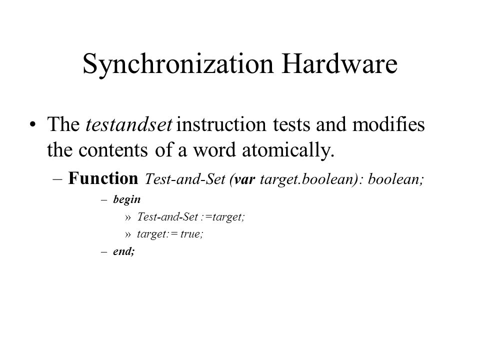 Synchronization Hardware The testandset instruction tests and modifies the contents of a word atomically. –Function Test-and-Set (var target.boolean):