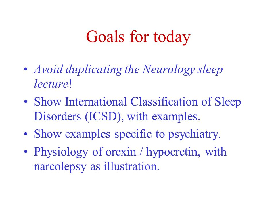 Goals for today Avoid duplicating the Neurology sleep lecture.