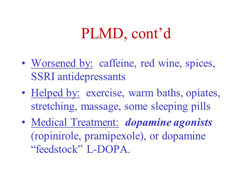 PLMD, cont'd Worsened by: caffeine, red wine, spices, SSRI antidepressants Helped by: exercise, warm baths, opiates, stretching, massage, some sleeping pills Medical Treatment: dopamine agonists (ropinirole, pramipexole), or dopamine feedstock L-DOPA.