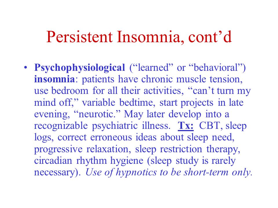 Persistent Insomnia, cont'd Psychophysiological ( learned or behavioral ) insomnia: patients have chronic muscle tension, use bedroom for all their activities, can't turn my mind off, variable bedtime, start projects in late evening, neurotic. May later develop into a recognizable psychiatric illness.
