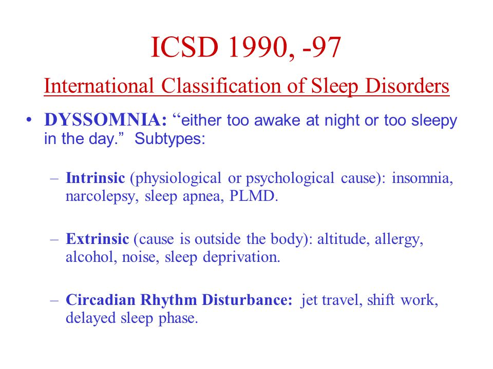 ICSD 1990, -97 International Classification of Sleep Disorders DYSSOMNIA: either too awake at night or too sleepy in the day. Subtypes: –Intrinsic (physiological or psychological cause): insomnia, narcolepsy, sleep apnea, PLMD.