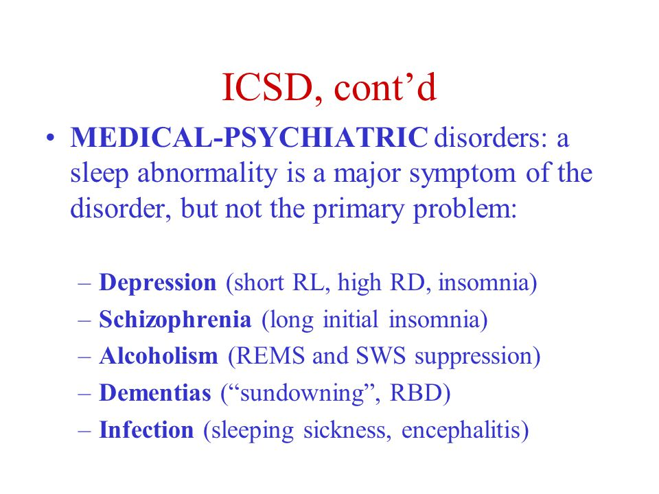 ICSD, cont'd MEDICAL-PSYCHIATRIC disorders: a sleep abnormality is a major symptom of the disorder, but not the primary problem: –Depression (short RL, high RD, insomnia) –Schizophrenia (long initial insomnia) –Alcoholism (REMS and SWS suppression) –Dementias ( sundowning , RBD) –Infection (sleeping sickness, encephalitis)