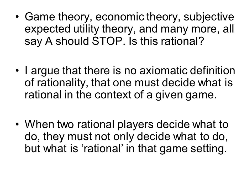 Game theory, economic theory, subjective expected utility theory, and many more, all say A should STOP.