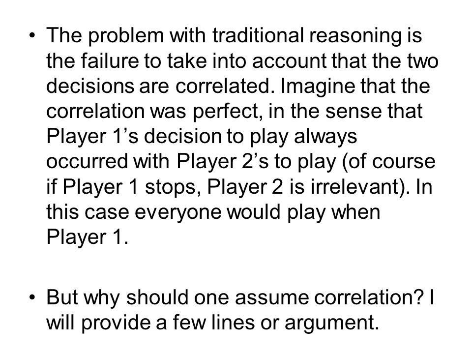 The problem with traditional reasoning is the failure to take into account that the two decisions are correlated. Imagine that the correlation was per