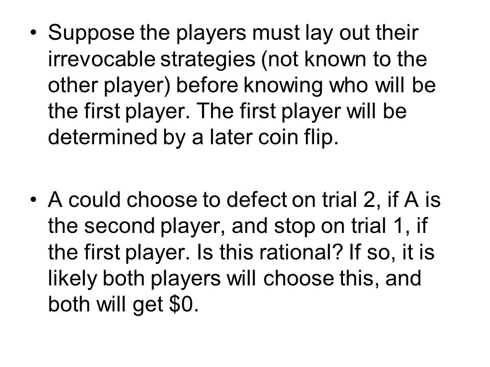 Suppose the players must lay out their irrevocable strategies (not known to the other player) before knowing who will be the first player.