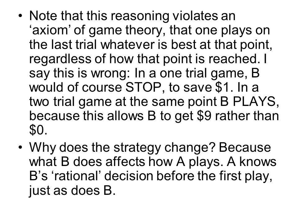 Note that this reasoning violates an 'axiom' of game theory, that one plays on the last trial whatever is best at that point, regardless of how that point is reached.