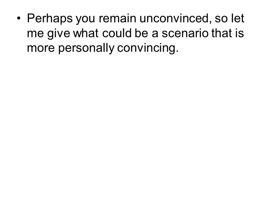 Perhaps you remain unconvinced, so let me give what could be a scenario that is more personally convincing.