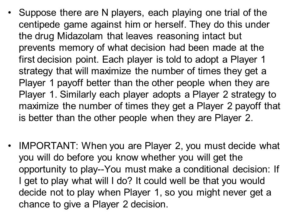 Suppose there are N players, each playing one trial of the centipede game against him or herself. They do this under the drug Midazolam that leaves re