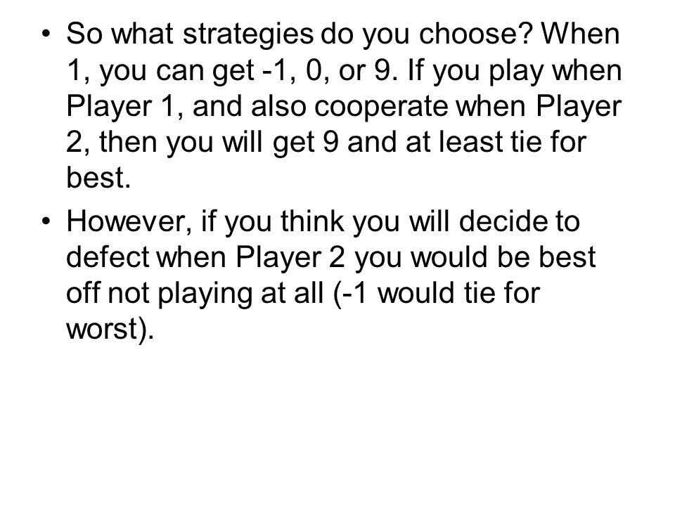 So what strategies do you choose? When 1, you can get -1, 0, or 9. If you play when Player 1, and also cooperate when Player 2, then you will get 9 an