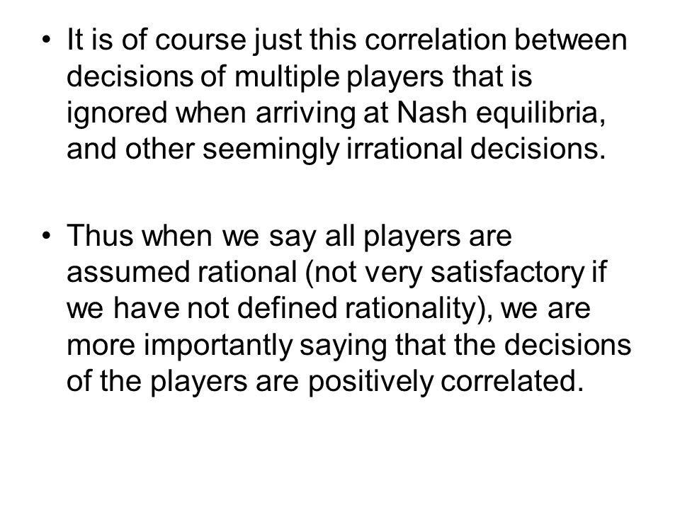 It is of course just this correlation between decisions of multiple players that is ignored when arriving at Nash equilibria, and other seemingly irrational decisions.