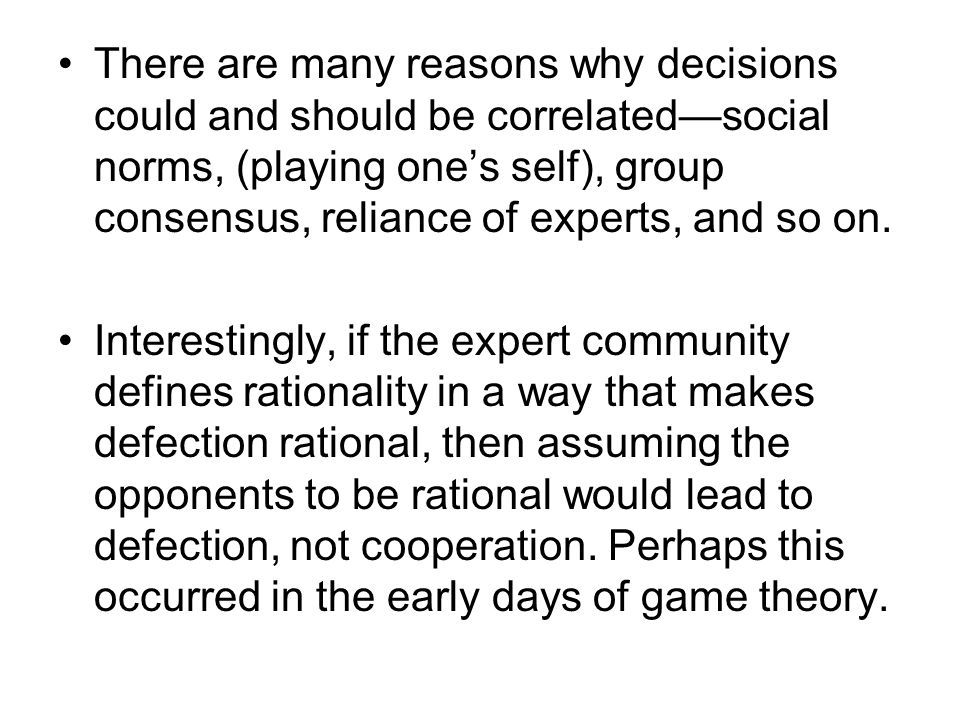 There are many reasons why decisions could and should be correlated—social norms, (playing one's self), group consensus, reliance of experts, and so on.