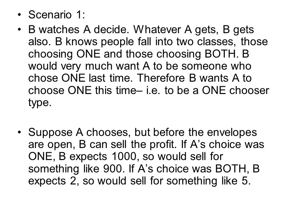 Scenario 1: B watches A decide. Whatever A gets, B gets also. B knows people fall into two classes, those choosing ONE and those choosing BOTH. B woul