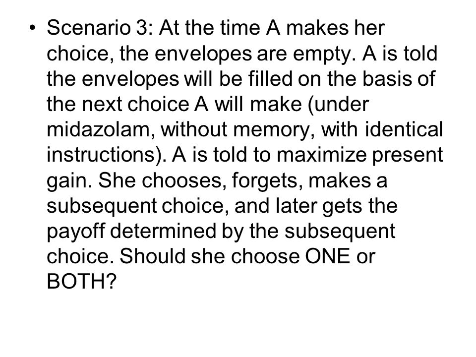 Scenario 3: At the time A makes her choice, the envelopes are empty. A is told the envelopes will be filled on the basis of the next choice A will mak